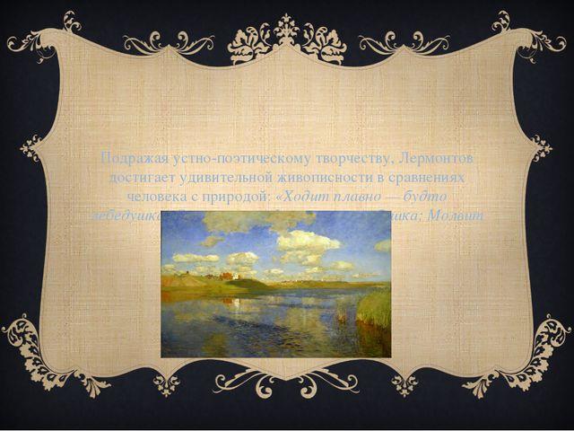 Подражая устно-поэтическому творчеству, Лермонтов достигает удивительной живо...