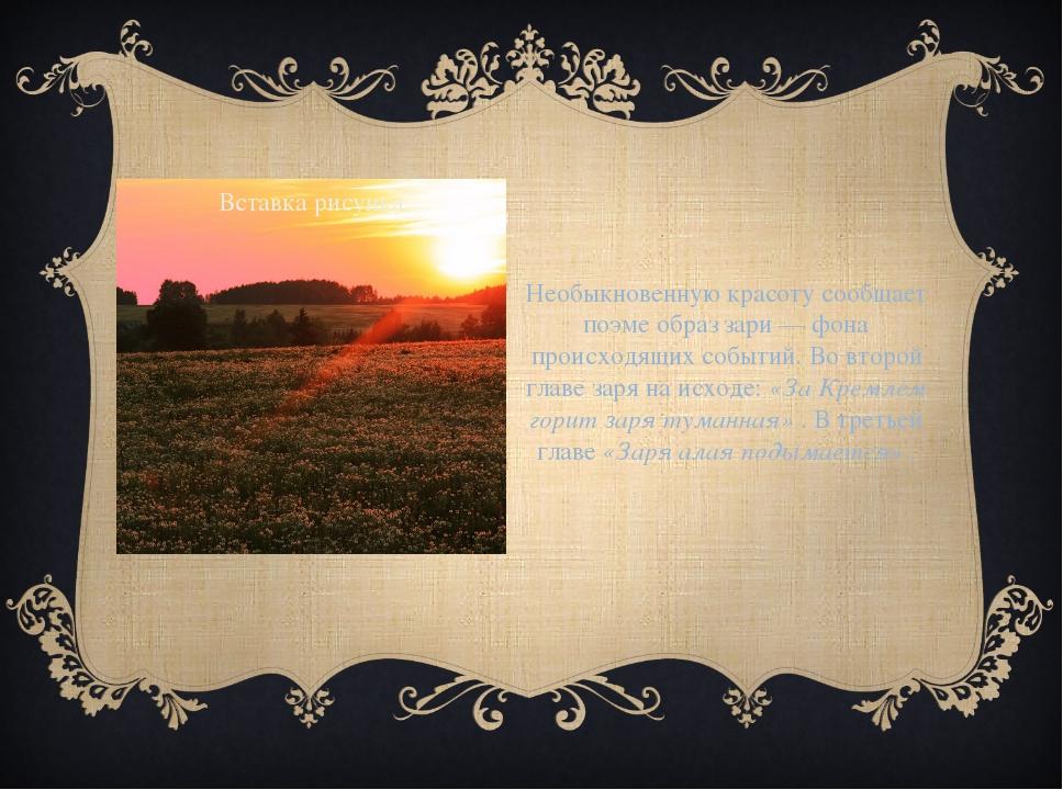 Необыкновенную красоту сообщает поэме образ зари — фона происходящих событий....