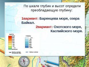 По шкале глубин и высот определи преобладающую глубину: 1вариант: Баренцева м