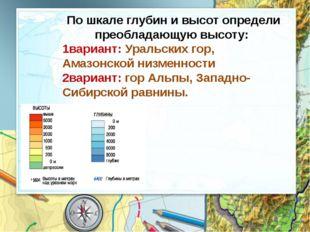 По шкале глубин и высот определи преобладающую высоту: 1вариант: Уральских го