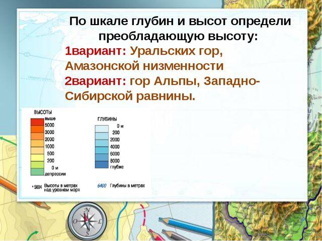 По шкале глубин и высот определи преобладающую высоту: 1вариант: Уральских го...