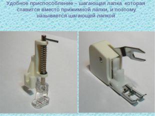 Удобное приспособление – шагающая лапка которая ставится вместо прижимной ла