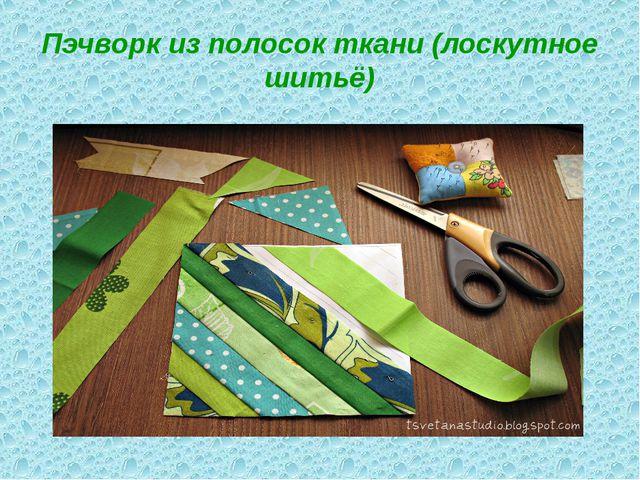 Пэчворк из полосок ткани (лоскутное шитьё)