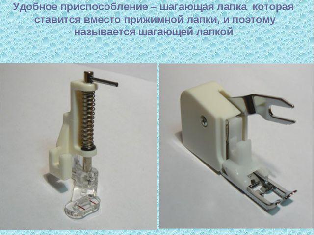 Удобное приспособление – шагающая лапка которая ставится вместо прижимной ла...