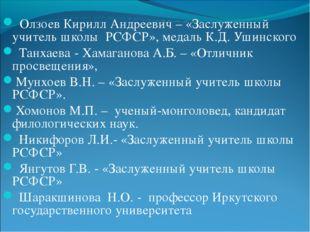Олзоев Кирилл Андреевич – «Заслуженный учитель школы РСФСР», медаль К.Д. Уши