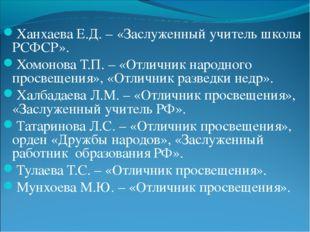 Ханхаева Е.Д. – «Заслуженный учитель школы РСФСР». Хомонова Т.П. – «Отличник