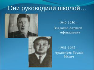 Они руководили школой… 1949-1950 – Занданов Алексей Афанасьевич 1961-1962 – А