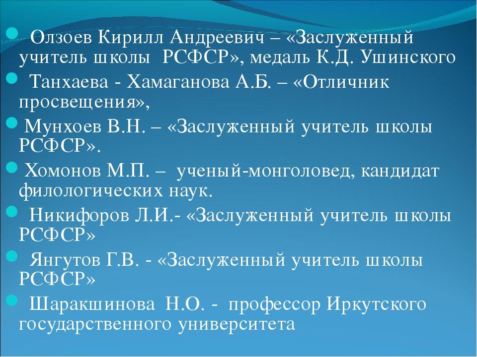 Олзоев Кирилл Андреевич – «Заслуженный учитель школы РСФСР», медаль К.Д. Уши...