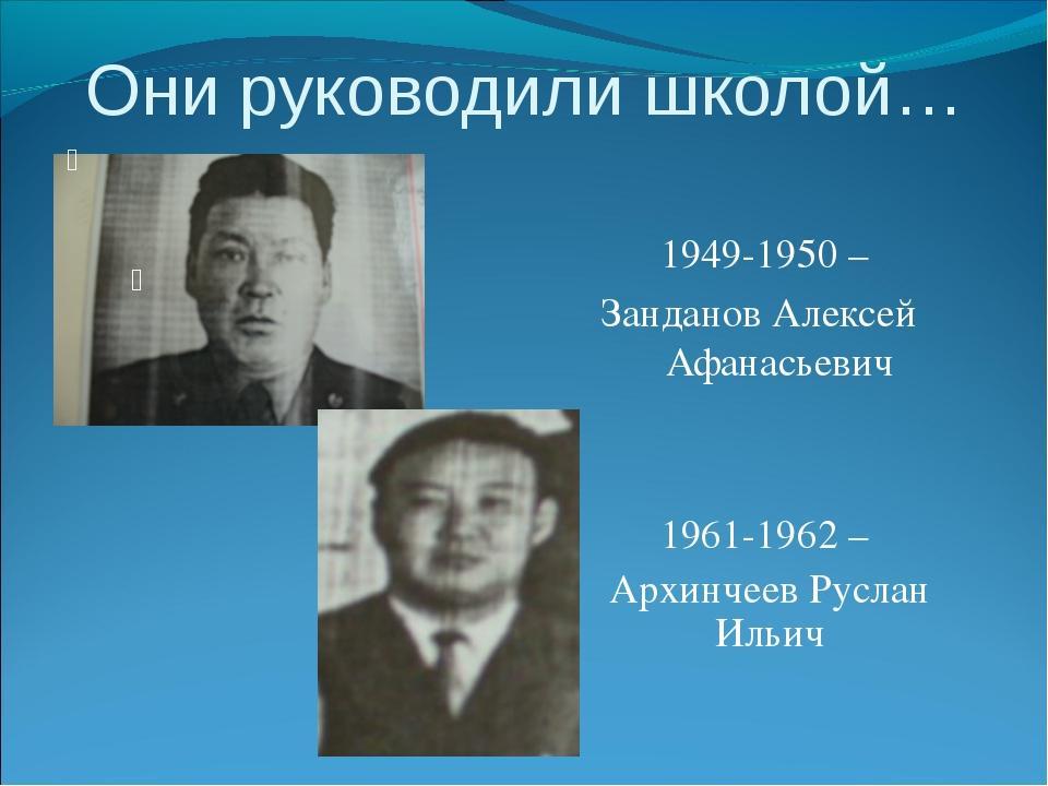Они руководили школой… 1949-1950 – Занданов Алексей Афанасьевич 1961-1962 – А...