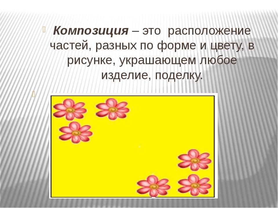 Композиция – это расположение частей, разных по форме и цвету, в рисунке, ук...