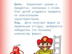 Отгадай-ка  Цель. Закрепляет знания о предметах, связанных с огнем. Учит дет
