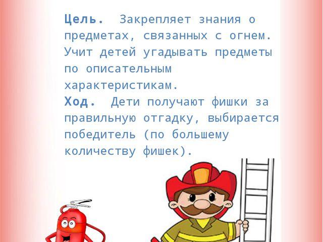Отгадай-ка  Цель. Закрепляет знания о предметах, связанных с огнем. Учит дет...