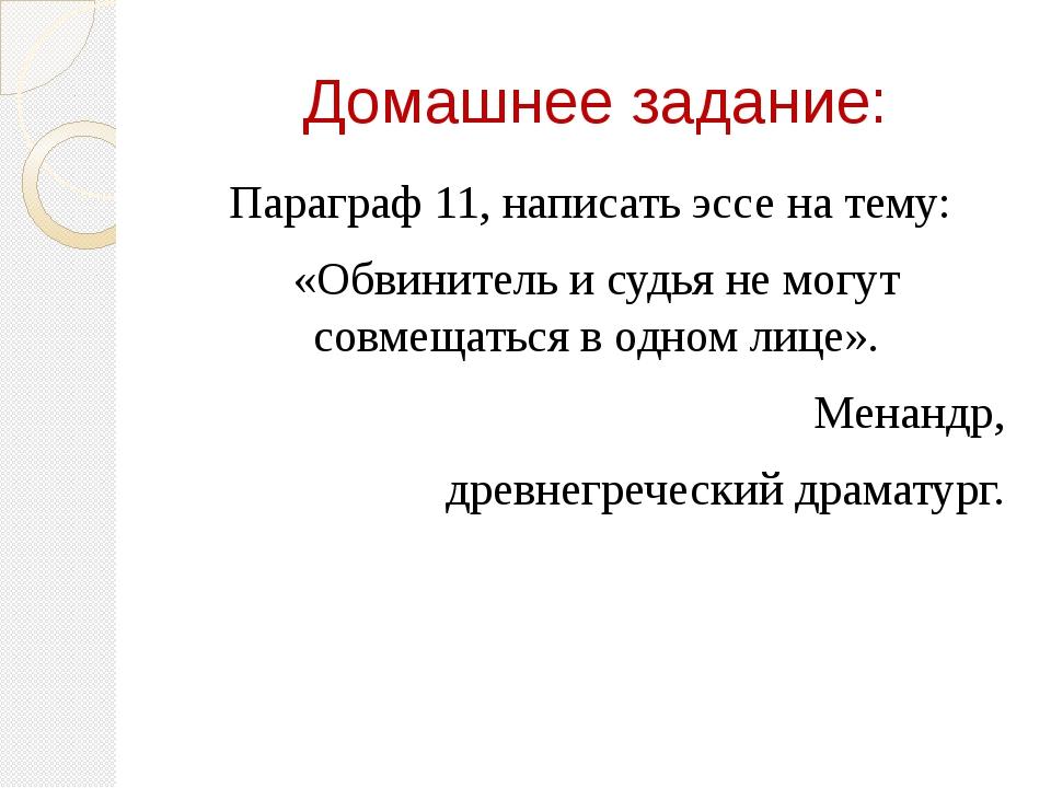 Домашнее задание: Параграф 11, написать эссе на тему: «Обвинитель и судья не...