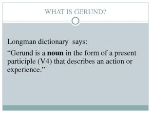"""WHAT IS GERUND? Longman dictionary says: """"Gerund is a noun in the form of a p"""
