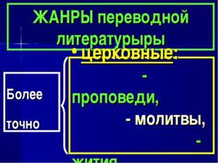 ЖАНРЫ переводной литературыры церковные: - проповеди, - молитвы, - жития . Бо