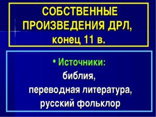 СОБСТВЕННЫЕ ПРОИЗВЕДЕНИЯ ДРЛ, конец 11 в. Источники: библия, переводная лите