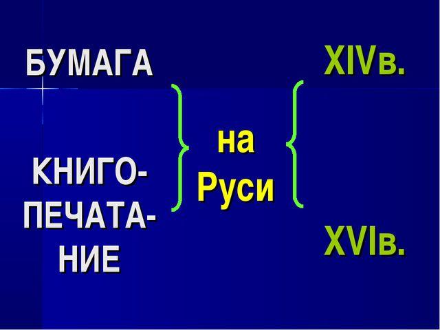 БУМАГА КНИГО-ПЕЧАТА-НИЕ на Руси XIVв. XVIв.