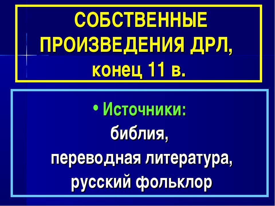 СОБСТВЕННЫЕ ПРОИЗВЕДЕНИЯ ДРЛ, конец 11 в. Источники: библия, переводная лите...