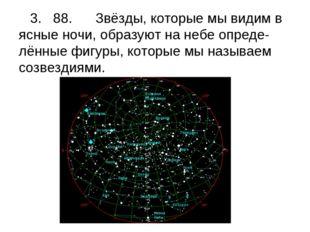 3. 88. Звёзды, которые мы видим в ясные ночи, образуют на небе опреде-лённые
