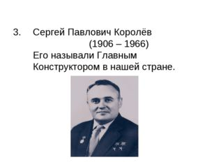Сергей Павлович Королёв (1906 – 1966) Его называли Главным Конструктором в на