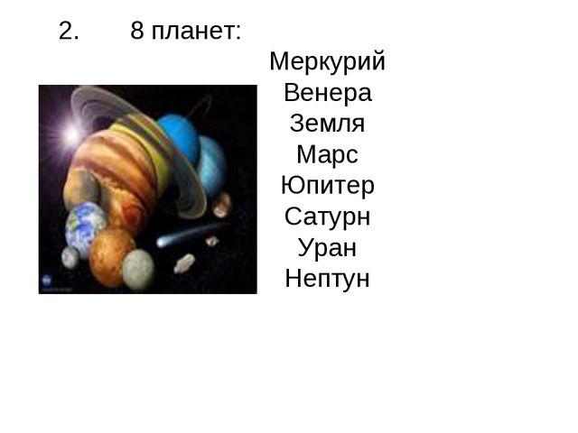 2. 8 планет: Меркурий Венера Земля Марс Юпитер Сатурн Уран Нептун