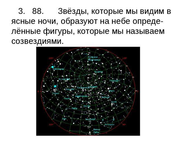 3. 88. Звёзды, которые мы видим в ясные ночи, образуют на небе опреде-лённые...