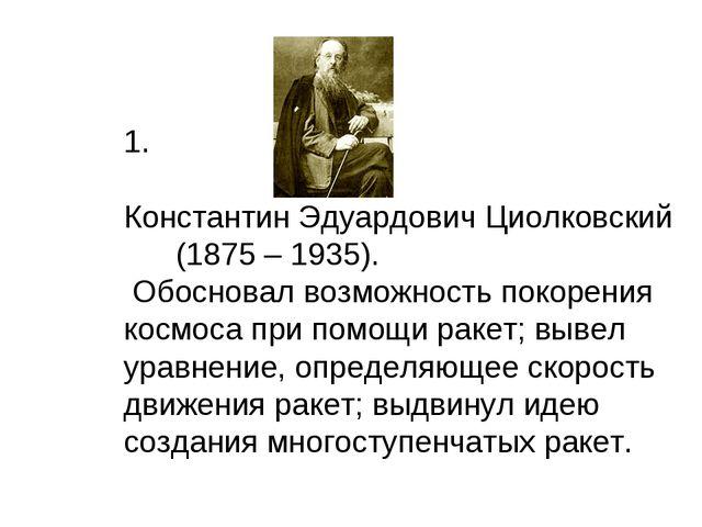 1. Константин Эдуардович Циолковский (1875 – 1935). Обосновал возможность по...