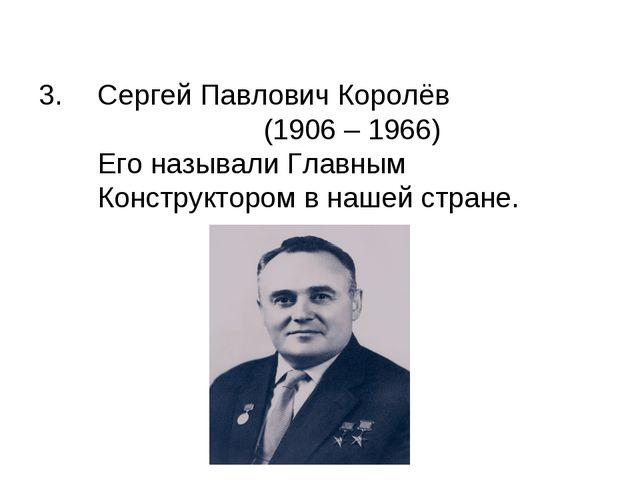 Сергей Павлович Королёв (1906 – 1966) Его называли Главным Конструктором в на...