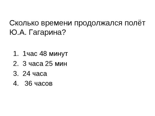 Сколько времени продолжался полёт Ю.А. Гагарина? 1. 1час 48 минут 2. 3 часа 2...