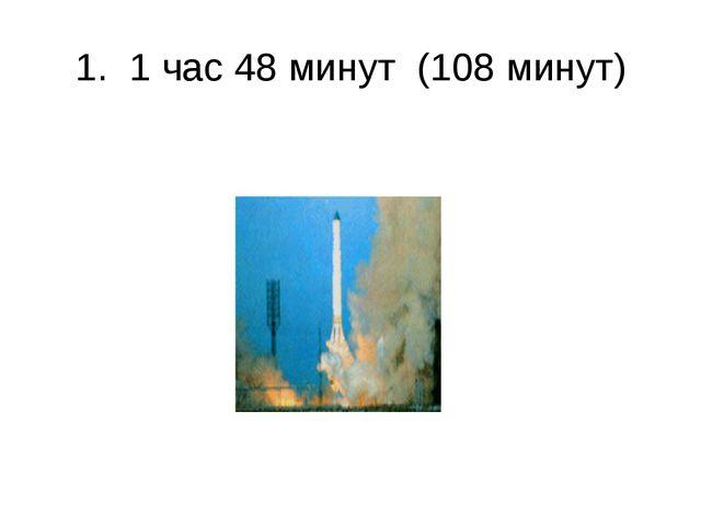1. 1 час 48 минут (108 минут)