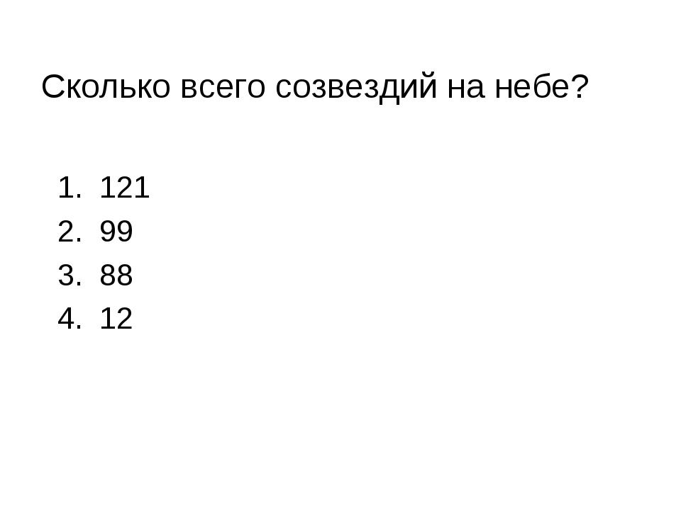 Сколько всего созвездий на небе? 1. 121 2. 99 3. 88 4. 12