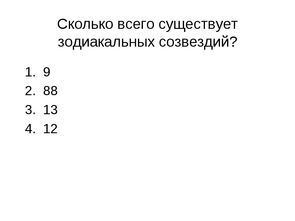 Сколько всего существует зодиакальных созвездий? 1. 9 2. 88 3. 13 4. 12