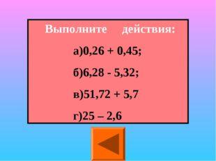 Выполните действия: а)0,26 + 0,45; б)6,28 - 5,32; в)51,72 + 5,7 г)25