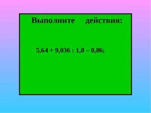 Выполните действия: 5,64 + 9,036 : 1,8 – 0,86;