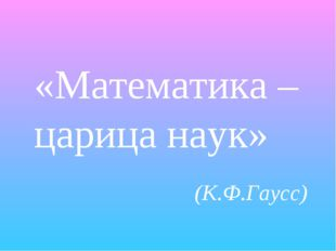 «Математика – царица наук» (К.Ф.Гаусс)