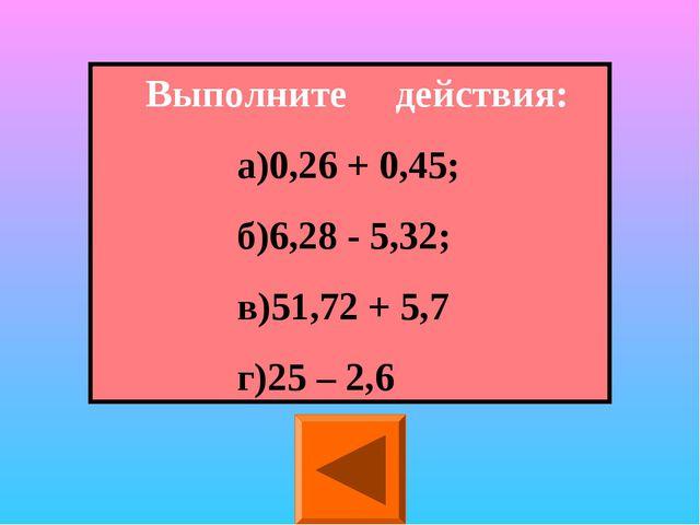 Выполните действия: а)0,26 + 0,45; б)6,28 - 5,32; в)51,72 + 5,7 г)25...