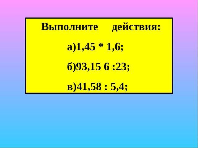 Выполните действия: а)1,45 * 1,6; б)93,15 6 :23; в)41,58 : 5,4;