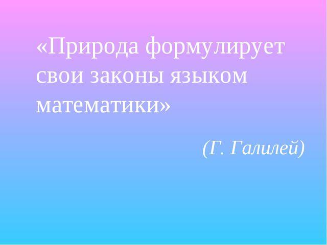 «Природа формулирует свои законы языком математики» (Г. Галилей)