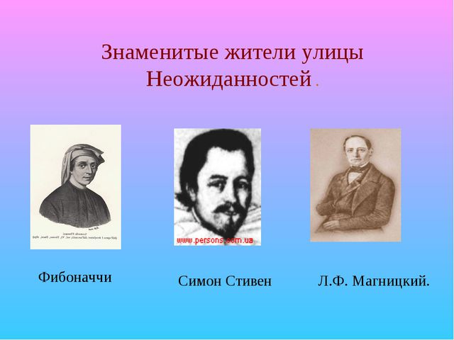 Знаменитые жители улицы Неожиданностей . Фибоначчи Л.Ф. Магницкий. Симон Стивен