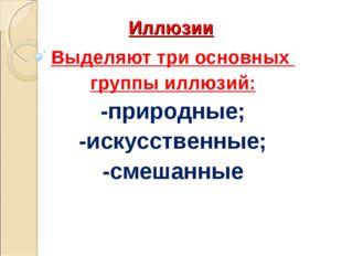 Иллюзии Выделяют три основных группы иллюзий: -природные; -искусственные; -см