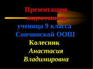 Презентацию подготовила ученица 9 класса Сончинской ООШ Колесник Анастасия Вл