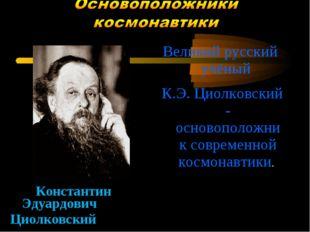 Константин Эдуардович Циолковский Великий русский учёный К.Э. Циолковский -