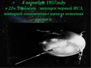 4 октября 1957году в 22ч. 28минут запущен первый ИСЗ, который ознаменовал нач