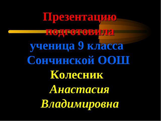 Презентацию подготовила ученица 9 класса Сончинской ООШ Колесник Анастасия Вл...