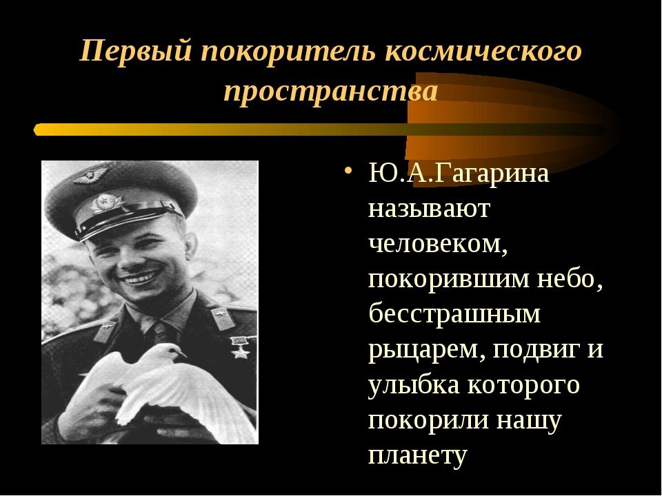 Первый покоритель космического пространства Ю.А.Гагарина называют человеком,...