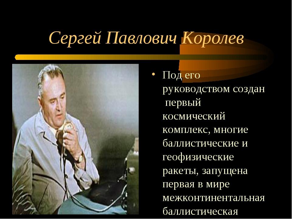 Сергей Павлович Королев Под его руководством создан первый космический компле...