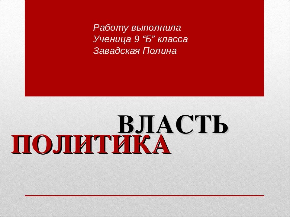 """ПОЛИТИКА ВЛАСТЬ Работу выполнила Ученица 9 """"Б"""" класса Завадская Полина"""