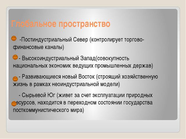 Глобальное пространство -Постиндустриальный Север (контролирует торгово-финан...