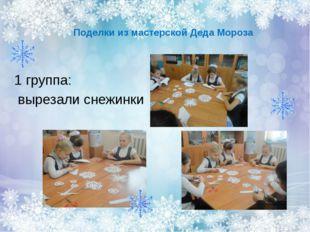 Поделки из мастерской Деда Мороза                   1 группа:  вырезали сн