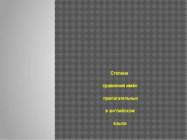 Степени сравнения имён прилагательных в английском языке